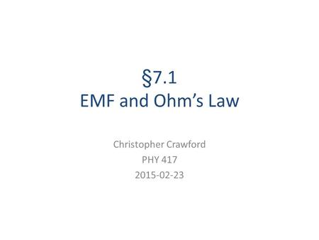 §7.1 EMF and Ohm's Law Christopher Crawford PHY 417 2015-02-23.