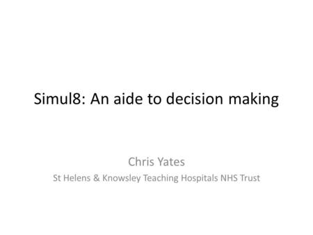 Simul8: An aide to decision making Chris Yates St Helens & Knowsley Teaching Hospitals NHS Trust.