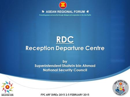 FPC ARF DiREx 2015 2-5 FEBRUARY 2015 RDC Reception Departure Centre by Superintendent Shahrin bin Ahmad National Security Council.