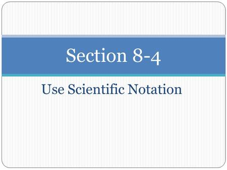 Use Scientific Notation Section 8-4. Scientific Notation ● A number is written in scientific notation when it is of the form c X 10 n where 1 ≤ c < 10.