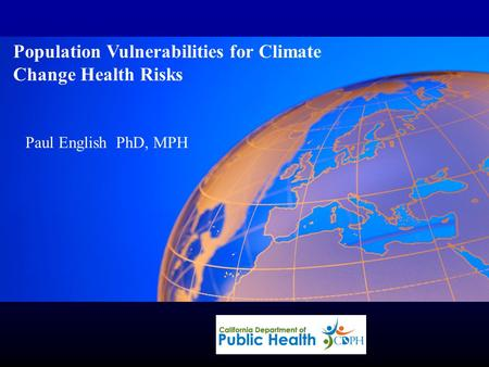 Paul English, PhD MPH Population Vulnerabilities for Climate Change Health Risks Paul English PhD, MPH.