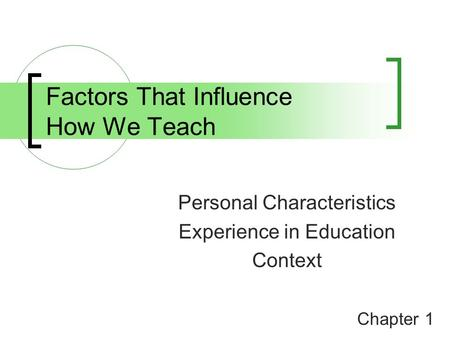 Factors That Influence How We Teach Personal Characteristics Experience in Education Context Chapter 1.