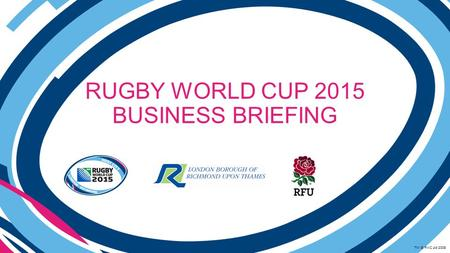 RUGBY WORLD CUP 2015 BUSINESS BRIEFING TM © RWC Ltd 2008.