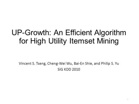 1 UP-Growth: An Efficient Algorithm for High Utility Itemset Mining Vincent S. Tseng, Cheng-Wei Wu, Bai-En Shie, and Philip S. Yu SIG KDD 2010.