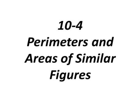 10-4 Perimeters and Areas of Similar Figures. Perimeters and Areas of Similar Figures.