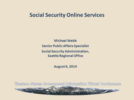 Social Security Online Services Michael Webb Senior Public Affairs Specialist Social Security Administration, Seattle Regional Office August 6, 2014.