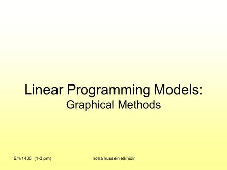 Linear Programming Models: Graphical Methods 5/4/1435 (1-3 pm)noha hussein elkhidir.