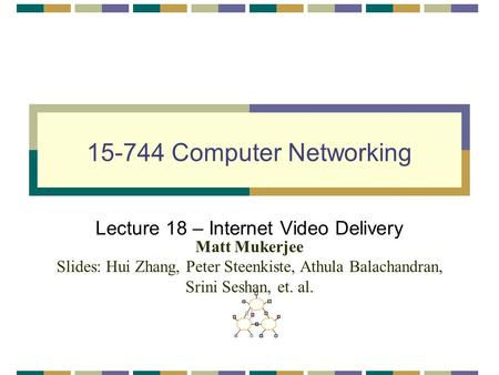15-744 Computer Networking Lecture 18 – Internet Video Delivery Matt Mukerjee Slides: Hui Zhang, Peter Steenkiste, Athula Balachandran, Srini Seshan, et.