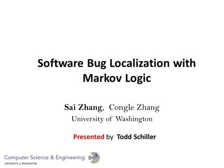 Software Bug Localization with Markov Logic Sai Zhang, Congle Zhang University of Washington Presented by Todd Schiller.