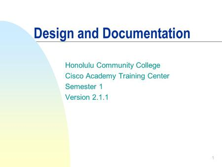 1 Design and Documentation Honolulu Community College Cisco Academy Training Center Semester 1 Version 2.1.1.