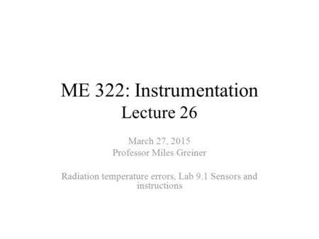 ME 322: Instrumentation Lecture 26 March 27, 2015 Professor Miles Greiner Radiation temperature errors, Lab 9.1 Sensors and instructions.