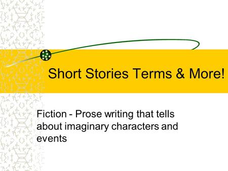 Short Stories Terms & More! Fiction - Prose writing that tells about imaginary characters and events.