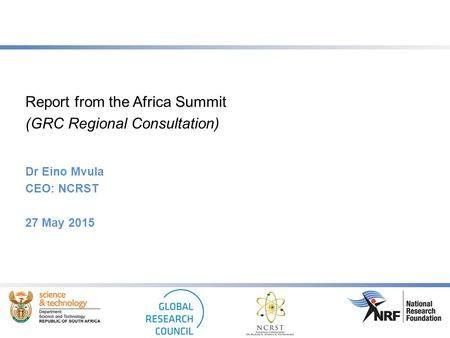 Report from the Africa Summit (GRC Regional Consultation) Dr Eino Mvula CEO: NCRST 27 May 2015.