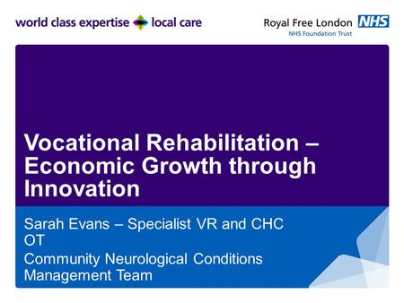 Vocational Rehabilitation – Economic Growth through Innovation Sarah Evans – Specialist VR and CHC OT Community Neurological Conditions Management Team.