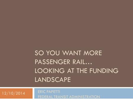 SO YOU WANT MORE PASSENGER RAIL… LOOKING AT THE FUNDING LANDSCAPE ERIC PAPETTI FEDERAL TRANSIT ADMINISTRATION 12/10/2014.