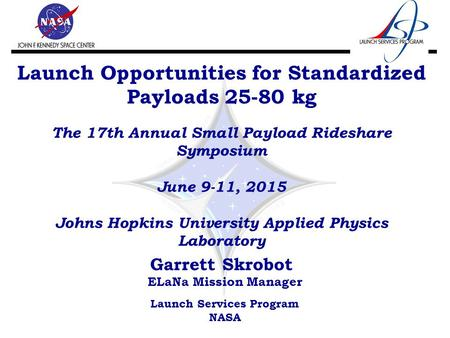 Launch Opportunities for Standardized Payloads 25-80 kg The 17th Annual Small Payload Rideshare Symposium June 9-11, 2015 Johns Hopkins University Applied.