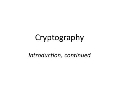 Cryptography Introduction, continued. Sufficient key space principle If an encryption scheme has a key space that is too small, then it will be vulnerable.