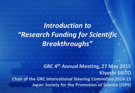 GRC 4 th Annual Meeting, 27 May 2015 Kiyoshi SAITO Chair of the GRC International Steering Committee 2014-15 Japan Society for the Promotion of Science.