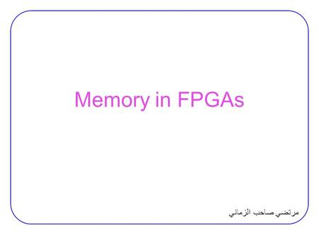 Memory in FPGAs مرتضي صاحب الزماني. Inferring Memory Inferring Memory in XST:  Distributed or block memory? −XST implements small RAM components on distributed.