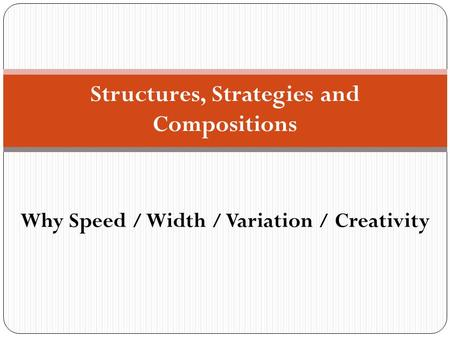 Structures, Strategies and Compositions Why Speed / Width / Variation / Creativity.