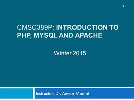 CMSC389P: INTRODUCTION TO PHP, MYSQL AND APACHE Instructor: Dr. Anwar Mamat 1 Winter 2015.