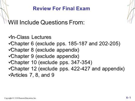 Copyright © 2009 Pearson Education, Inc. 6- 1 Review For Final Exam Will Include Questions From: In-Class Lectures Chapter 6 (exclude pps. 185-187 and.