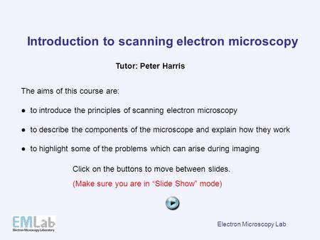 Electron Microscopy Lab Introduction to scanning electron microscopy The aims of this course are: ● to introduce the principles of scanning electron microscopy.