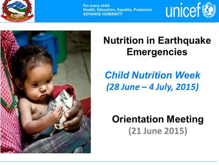 Nutrition in Earthquake Emergencies Child Nutrition Week (28 June – 4 July, 2015) Orientation Meeting (21 June 2015)