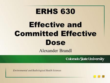 Alexander Brandl ERHS 630 Effective and Committed Effective Dose Environmental and Radiological Health Sciences.