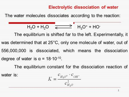 1 Electrolytic dissociation of water The water molecules dissociates according to the reaction: H 2 O + H 2 O H 3 O + + HO - The equilibrium is shifted.