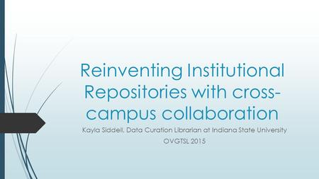 Reinventing Institutional Repositories with cross- campus collaboration Kayla Siddell, Data Curation Librarian at Indiana State University OVGTSL 2015.
