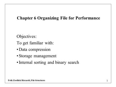 Folk/Zoellick/Riccardi, File Structures 1 Objectives: To get familiar with: Data compression Storage management Internal sorting and binary search Chapter.