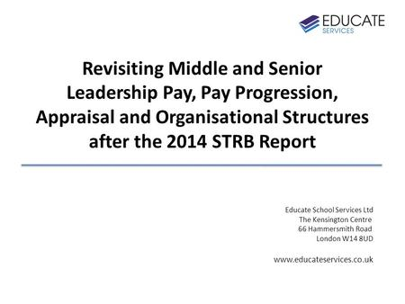 Revisiting Middle and Senior Leadership Pay, Pay Progression, Appraisal and Organisational Structures after the 2014 STRB Report Educate School Services.
