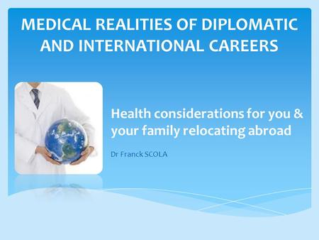 MEDICAL REALITIES OF DIPLOMATIC AND INTERNATIONAL CAREERS Health considerations for you & your family relocating abroad Dr Franck SCOLA.