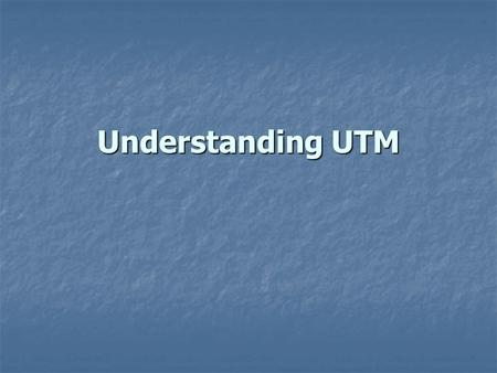 Understanding UTM. Understanding UTM The world has 60 zones, each 6 o.