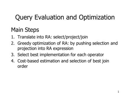 Query Evaluation and Optimization Main Steps 1.Translate into RA: select/project/join 2.Greedy optimization of RA: by pushing selection and projection.