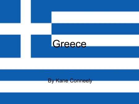 Greece By Kane Conneely. Where is Greece? ~Greece is in Europe. It's in the south east of Europe. It has lots of island and it's just bigger than Ireland.