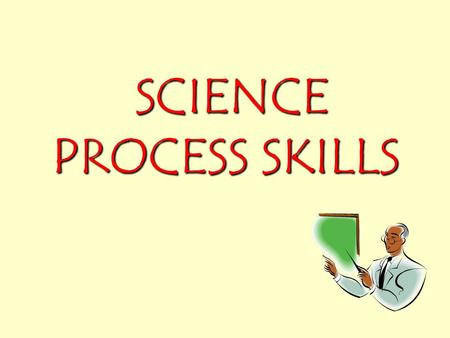 SCIENCE PROCESS SKILLS SCIENCE PROCESS SKILLS What is science process skills? How a scientist works, thinks and studies problem. How a scientist works,
