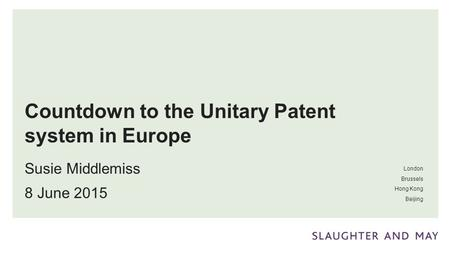London Brussels Hong Kong Beijing Countdown to the Unitary Patent system in Europe Susie Middlemiss 8 June 2015.