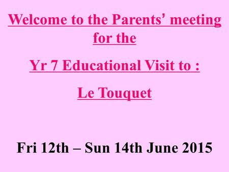 Welcome to the Parents' meeting for the Yr 7 Educational Visit to : Le Touquet Fri 12th – Sun 14th June 2015.