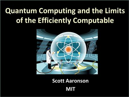 Quantum Computing and the Limits of the Efficiently Computable Scott Aaronson MIT.