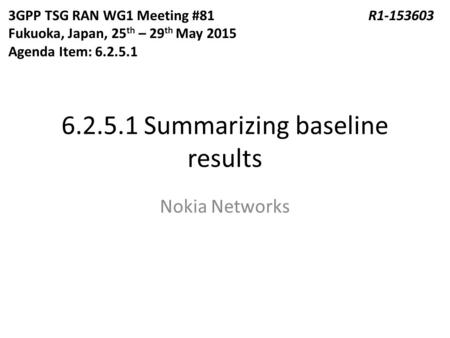 6.2.5.1 Summarizing baseline results Nokia Networks 3GPP TSG RAN WG1 Meeting #81R1-153603 Fukuoka, Japan, 25 th – 29 th May 2015 Agenda Item: 6.2.5.1.