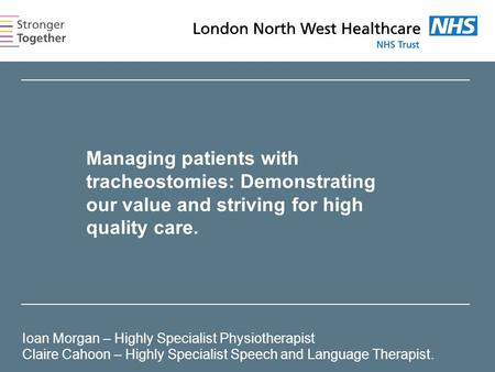 Managing patients with tracheostomies: Demonstrating our value and striving for high quality care. Ioan Morgan – Highly Specialist Physiotherapist Claire.