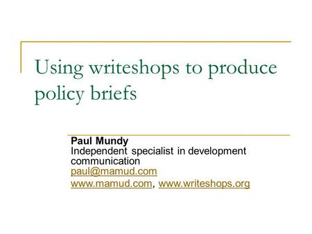 Using writeshops to produce policy briefs Paul Mundy Independent specialist in development communication