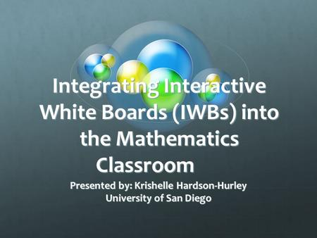Integrating Interactive White Boards (IWBs) into the Mathematics Classroom Presented by: Krishelle Hardson-Hurley University of San Diego.