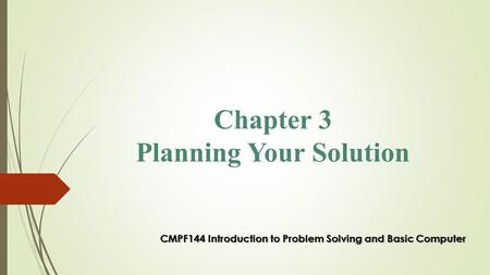 Chapter 3 Planning Your Solution CMPF144 Introduction to Problem Solving and Basic Computer.