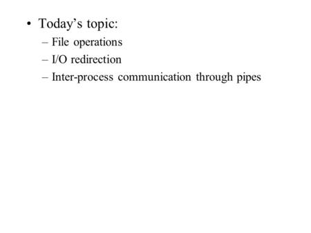 Today's topic: –File operations –I/O redirection –Inter-process communication through pipes.