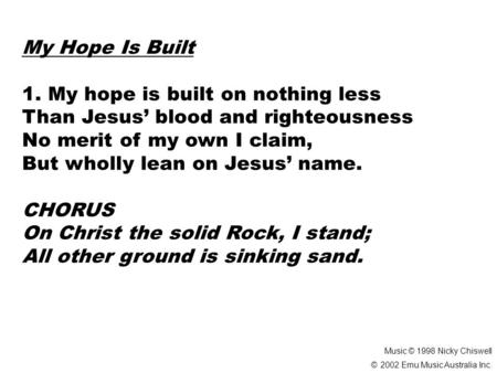 My Hope Is Built 1. My hope is built on nothing less Than Jesus' blood and righteousness No merit of my own I claim, But wholly lean on Jesus' name. CHORUS.