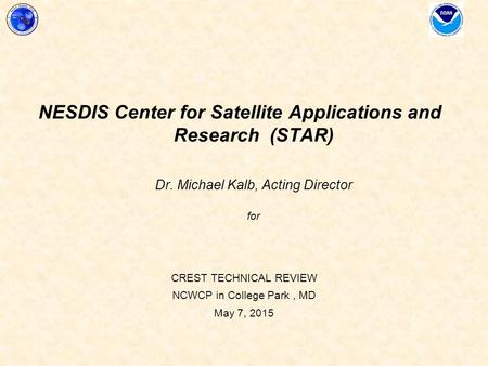 CREST TECHNICAL REVIEW NCWCP in College Park, MD May 7, 2015 NESDIS Center for Satellite Applications and Research (STAR) Dr. Michael Kalb, Acting Director.