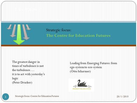 28/1/2015 Strategic focus: Centre for Education Futures 1 'Straw Proposals'. The greatest danger in times of turbulence is not the turbulence…. it is to.